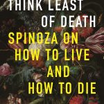 "A book image of ""Think Least of Death Spinoza on How to Live and Die"" There is a colorful still life painting of flowers behind the words."