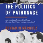 Image Description: This is and Image of the cover of the book. It reads The Politics of Patronage Lawyers, Philanthropy, and the Mexican American Legal Defense and Educational Fund By Benjamin Márquez.